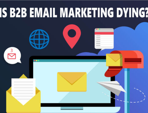 Is B2B Email Marketing Dying in 2021? 5 Reasons Why Your Company Still Needs Email Marketing